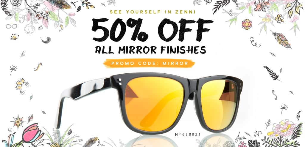 See Yourself in Zenni. 50% Off All Mirror Finishes.
