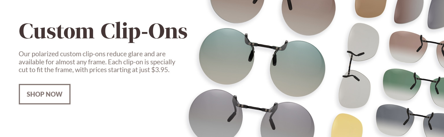 Custom clip-ons. Our polarized custom clip-ons reduce glare and are available for almost any frame. Each clip-on is specially cut to fit the frame, with prices starting at just $3.95. Shop now. Shown: a variety of Zenni custom clip-ons in the various polarized color options.