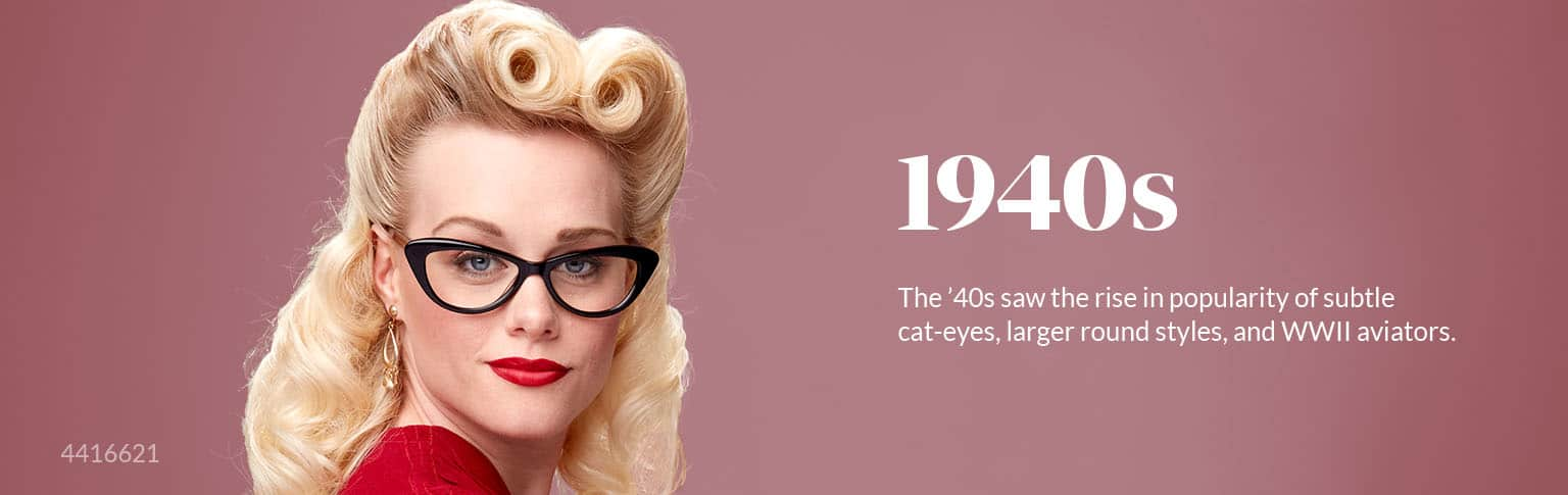 The '40s saw the rise in popularity of subtle cat-eyes, larger round styles, and WWII aviators.